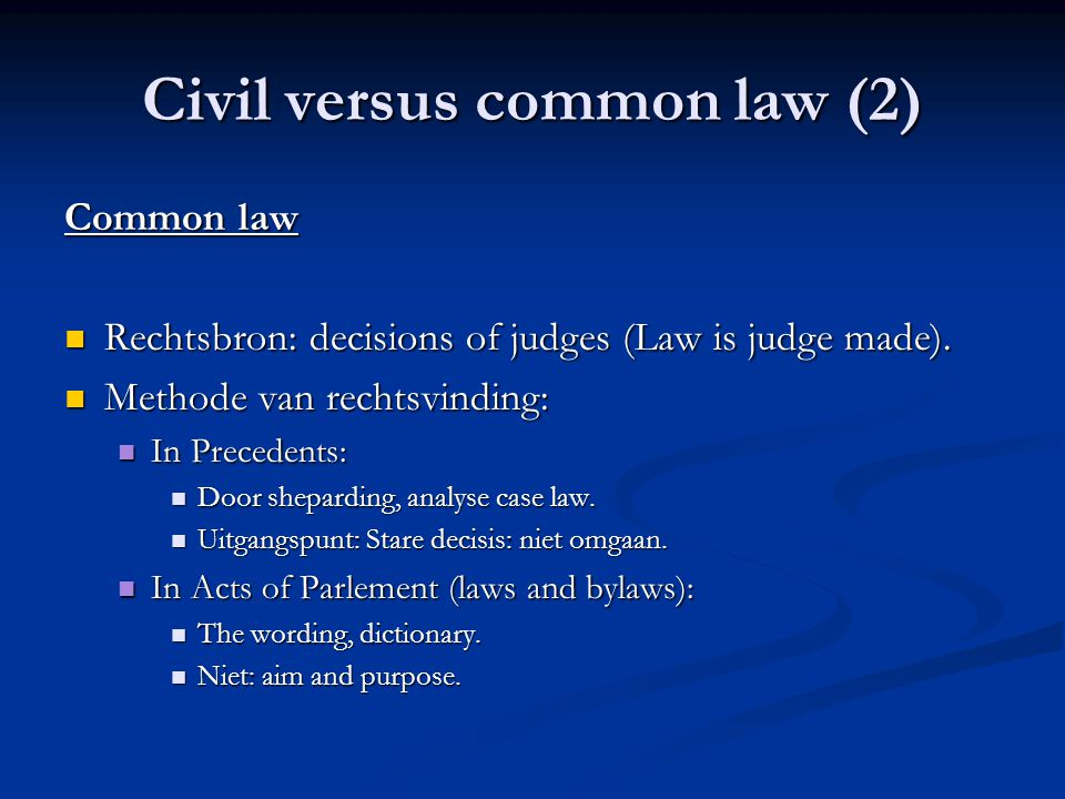 Civil versus common law (2) Common law Rechtsbron: decisions of judges (Law is judge made).