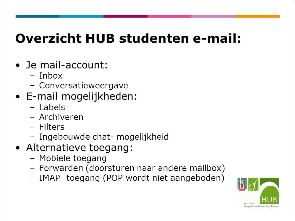 Overzicht HUB studenten e-mail: Je mail-account: –Inbox –Conversatieweergave E-mail mogelijkheden: –Labels –Archiveren –Filters –Ingebouwde chat- mogelijkheid Alternatieve toegang: –Mobiele toegang –Forwarden (doorsturen naar andere mailbox) –IMAP- toegang (POP wordt niet aangeboden)