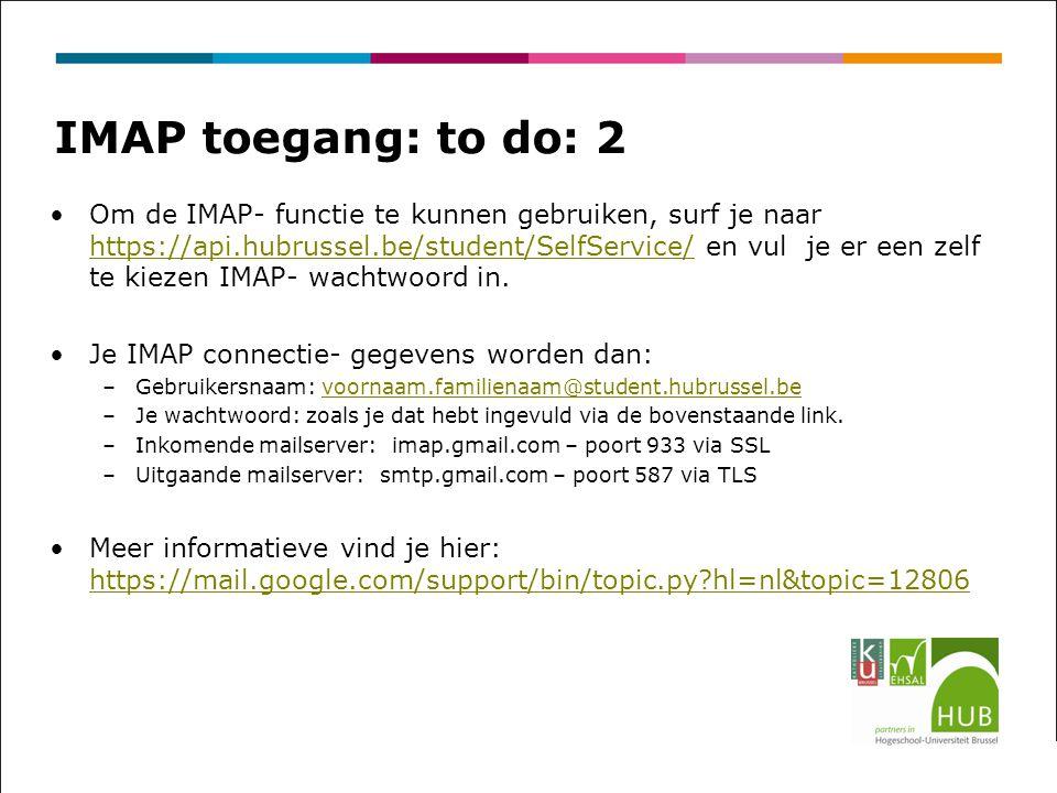 IMAP toegang: to do: 2 Om de IMAP- functie te kunnen gebruiken, surf je naar https://api.hubrussel.be/student/SelfService/ en vul je er een zelf te kiezen IMAP- wachtwoord in.