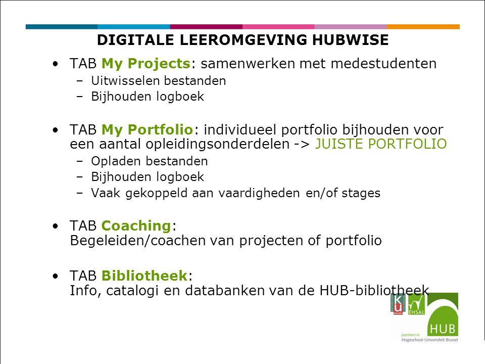 DIGITALE LEEROMGEVING HUBWISE TAB My Projects: samenwerken met medestudenten –Uitwisselen bestanden –Bijhouden logboek TAB My Portfolio: individueel portfolio bijhouden voor een aantal opleidingsonderdelen -> JUISTE PORTFOLIO –Opladen bestanden –Bijhouden logboek –Vaak gekoppeld aan vaardigheden en/of stages TAB Coaching: Begeleiden/coachen van projecten of portfolio TAB Bibliotheek: Info, catalogi en databanken van de HUB-bibliotheek