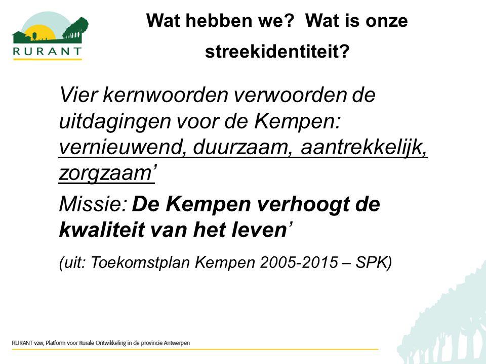 Vier kernwoorden verwoorden de uitdagingen voor de Kempen: vernieuwend, duurzaam, aantrekkelijk, zorgzaam' Missie: De Kempen verhoogt de kwaliteit van het leven' (uit: Toekomstplan Kempen 2005-2015 – SPK) Wat hebben we.