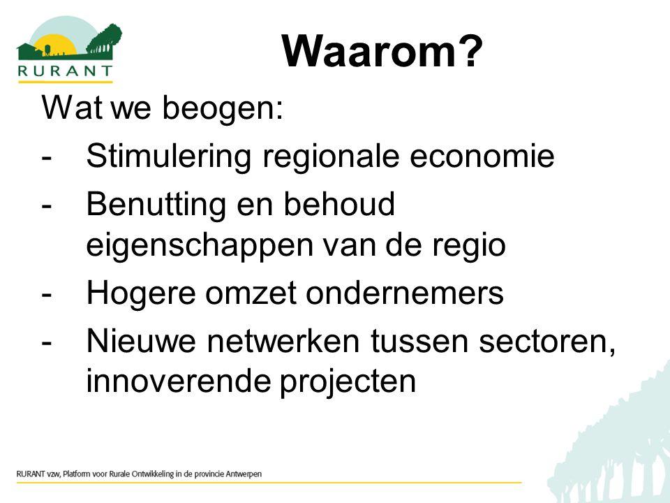 Wat we beogen: -Stimulering regionale economie -Benutting en behoud eigenschappen van de regio -Hogere omzet ondernemers -Nieuwe netwerken tussen sectoren, innoverende projecten Waarom