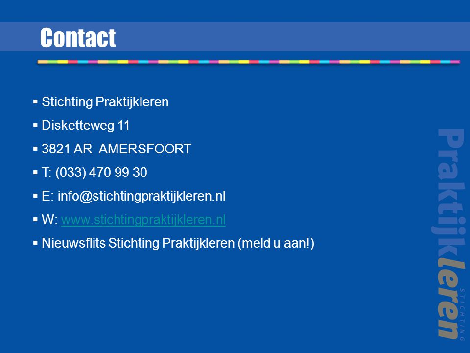 Contact  Stichting Praktijkleren  Disketteweg 11  3821 AR AMERSFOORT  T: (033) 470 99 30  E: info@stichtingpraktijkleren.nl  W: www.stichtingpraktijkleren.nlwww.stichtingpraktijkleren.nl  Nieuwsflits Stichting Praktijkleren (meld u aan!)