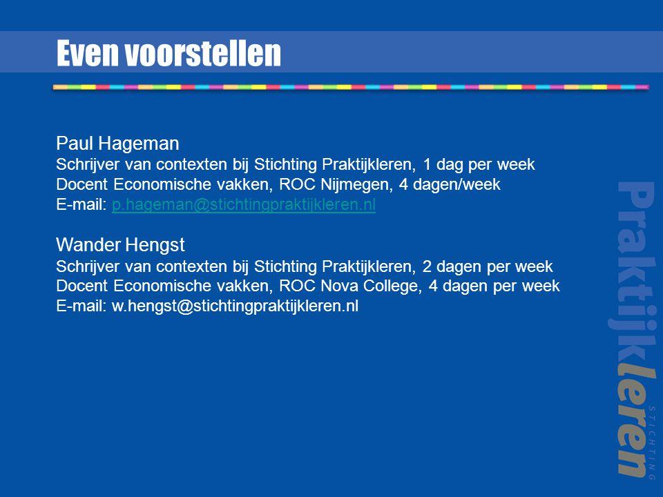 Even voorstellen Paul Hageman Schrijver van contexten bij Stichting Praktijkleren, 1 dag per week Docent Economische vakken, ROC Nijmegen, 4 dagen/week E-mail: p.hageman@stichtingpraktijkleren.nlp.hageman@stichtingpraktijkleren.nl Wander Hengst Schrijver van contexten bij Stichting Praktijkleren, 2 dagen per week Docent Economische vakken, ROC Nova College, 4 dagen per week E-mail: w.hengst@stichtingpraktijkleren.nl