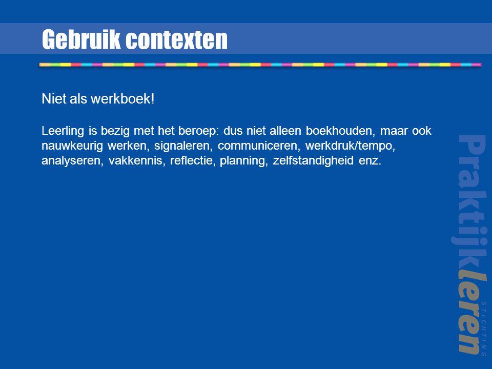 Gebruik contexten Niet als werkboek! Leerling is bezig met het beroep: dus niet alleen boekhouden, maar ook nauwkeurig werken, signaleren, communicere