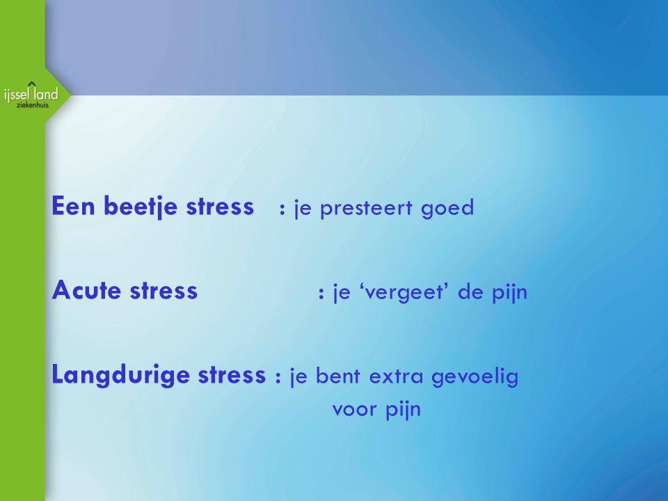 Een beetje stress : je presteert goed Acute stress : je 'vergeet' de pijn Langdurige stress : je bent extra gevoelig voor pijn