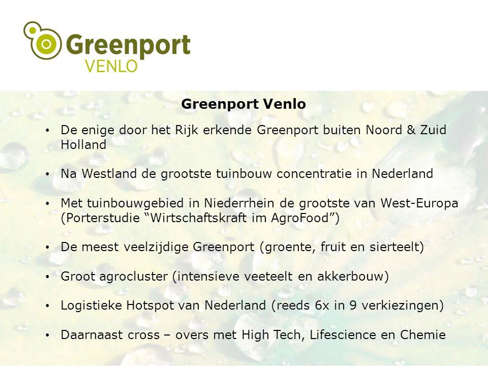 Greenport Venlo De enige door het Rijk erkende Greenport buiten Noord & Zuid Holland Na Westland de grootste tuinbouw concentratie in Nederland Met tuinbouwgebied in Niederrhein de grootste van West-Europa (Porterstudie Wirtschaftskraft im AgroFood ) De meest veelzijdige Greenport (groente, fruit en sierteelt) Groot agrocluster (intensieve veeteelt en akkerbouw) Logistieke Hotspot van Nederland (reeds 6x in 9 verkiezingen) Daarnaast cross – overs met High Tech, Lifescience en Chemie