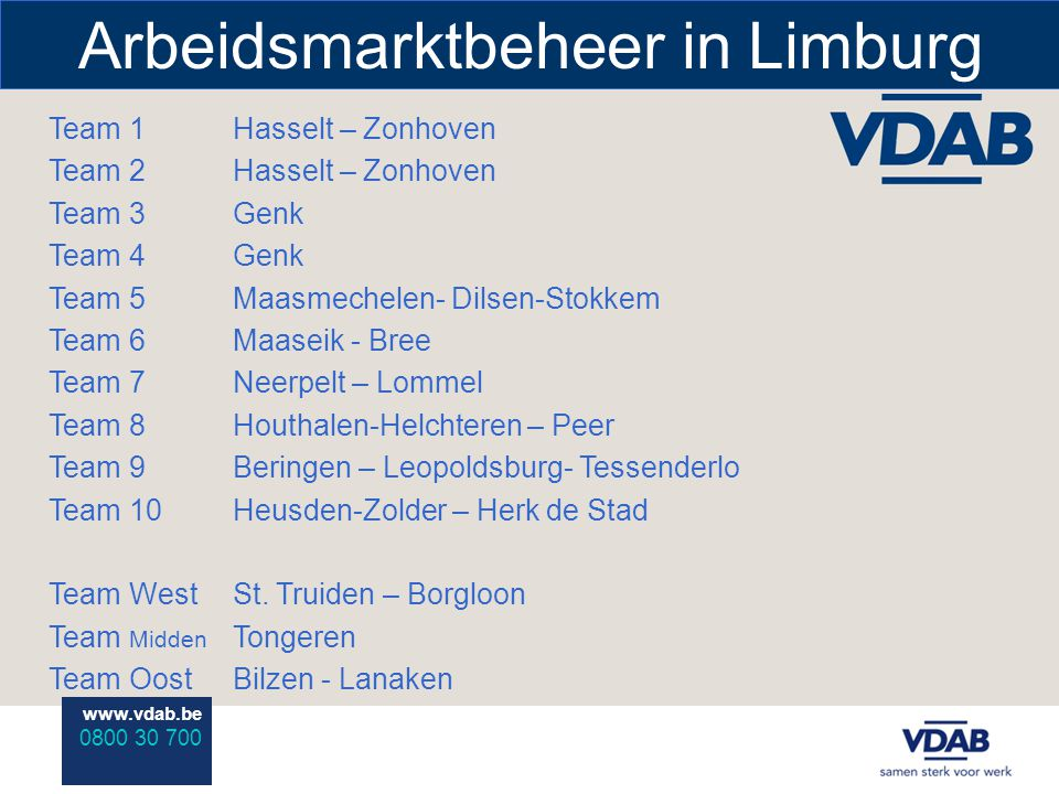 www.vdab.be 0800 30 700 Arbeidsmarktbeheer in Limburg Team 1 Team 2 Team 3 Team 4 Team 5 Team 6 Team 7 Team 8 Team 9 Team 10 Team West Team Midden Team Oost Hasselt – Zonhoven Genk Maasmechelen- Dilsen-Stokkem Maaseik - Bree Neerpelt – Lommel Houthalen-Helchteren – Peer Beringen – Leopoldsburg- Tessenderlo Heusden-Zolder – Herk de Stad St.
