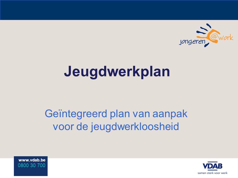 www.vdab.be 0800 30 700 Jeugdwerkplan Geïntegreerd plan van aanpak voor de jeugdwerkloosheid