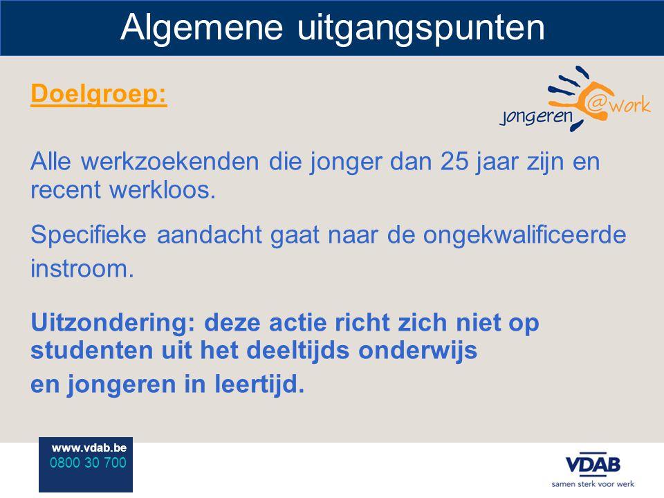 www.vdab.be 0800 30 700 Algemene uitgangspunten Doelgroep: Alle werkzoekenden die jonger dan 25 jaar zijn en recent werkloos. Specifieke aandacht gaat