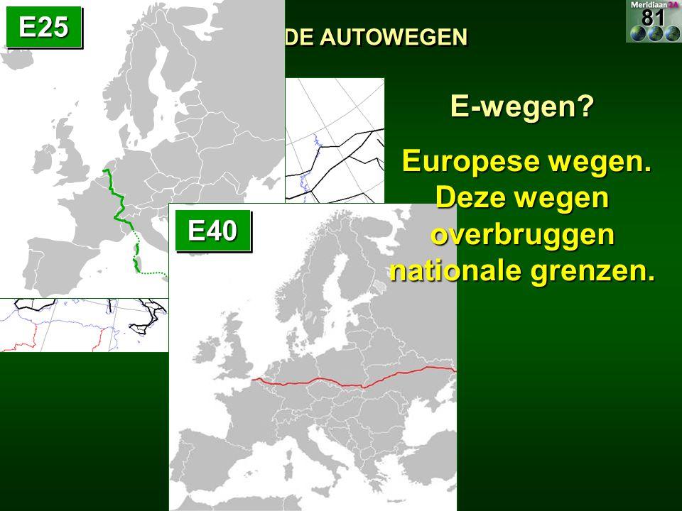 11.1.1 DE AUTOWEGEN E25E25 E40E40 E-wegen? Europese wegen. Deze wegen overbruggen nationale grenzen. Europese wegen. Deze wegen overbruggen nationale