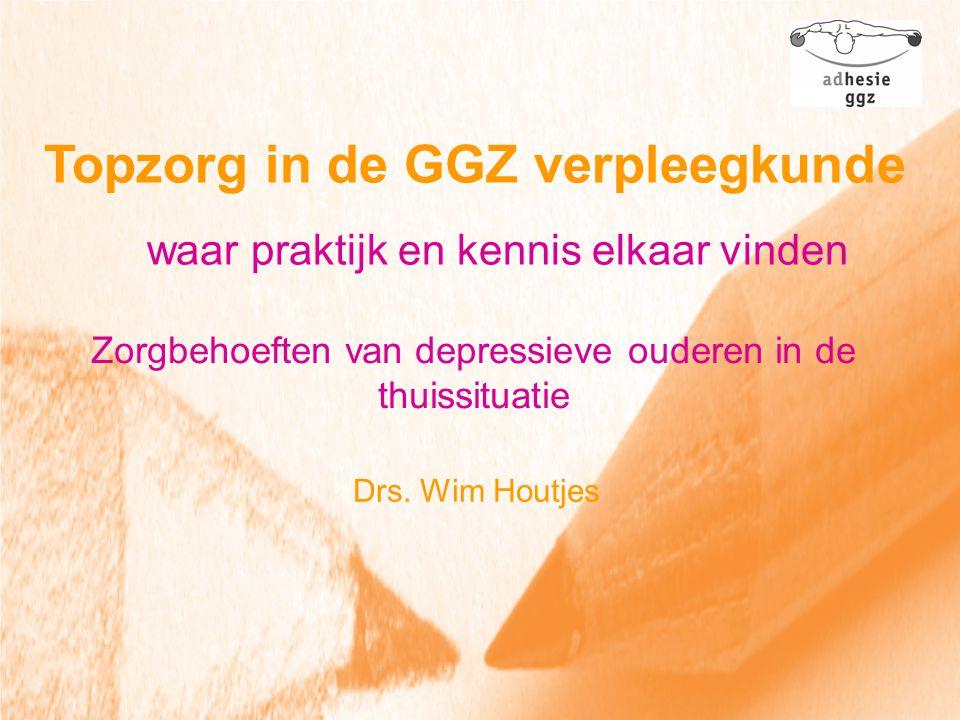 Topzorg in de GGZ verpleegkunde waar praktijk en kennis elkaar vinden Zorgbehoeften van depressieve ouderen in de thuissituatie Drs. Wim Houtjes