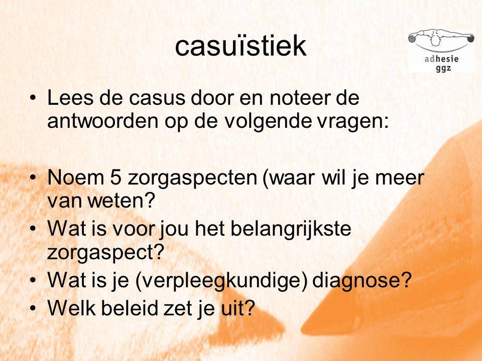casuïstiek Lees de casus door en noteer de antwoorden op de volgende vragen: Noem 5 zorgaspecten (waar wil je meer van weten? Wat is voor jou het bela