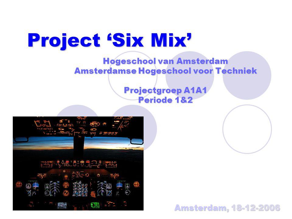 Project 'Six Mix' Hogeschool van Amsterdam Amsterdamse Hogeschool voor Techniek Projectgroep A1A1 Periode 1&2 Amsterdam, 18-12-2006