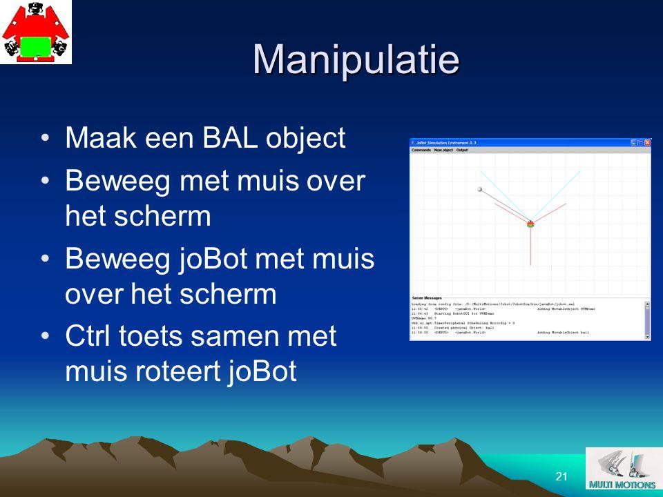21 Manipulatie Maak een BAL object Beweeg met muis over het scherm Beweeg joBot met muis over het scherm Ctrl toets samen met muis roteert joBot