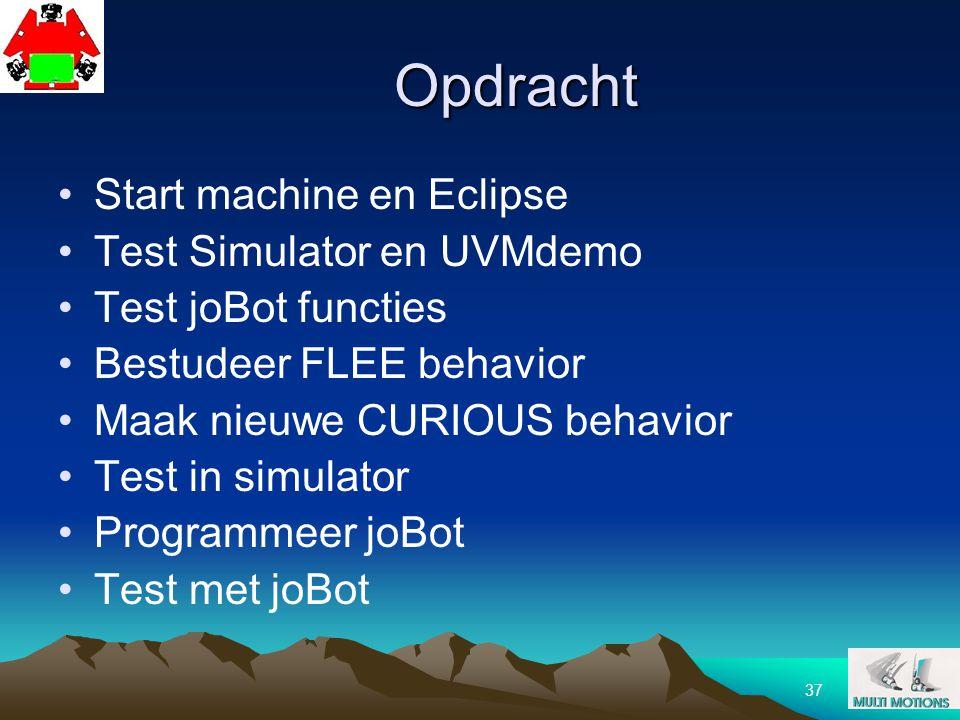 37 Opdracht Start machine en Eclipse Test Simulator en UVMdemo Test joBot functies Bestudeer FLEE behavior Maak nieuwe CURIOUS behavior Test in simula