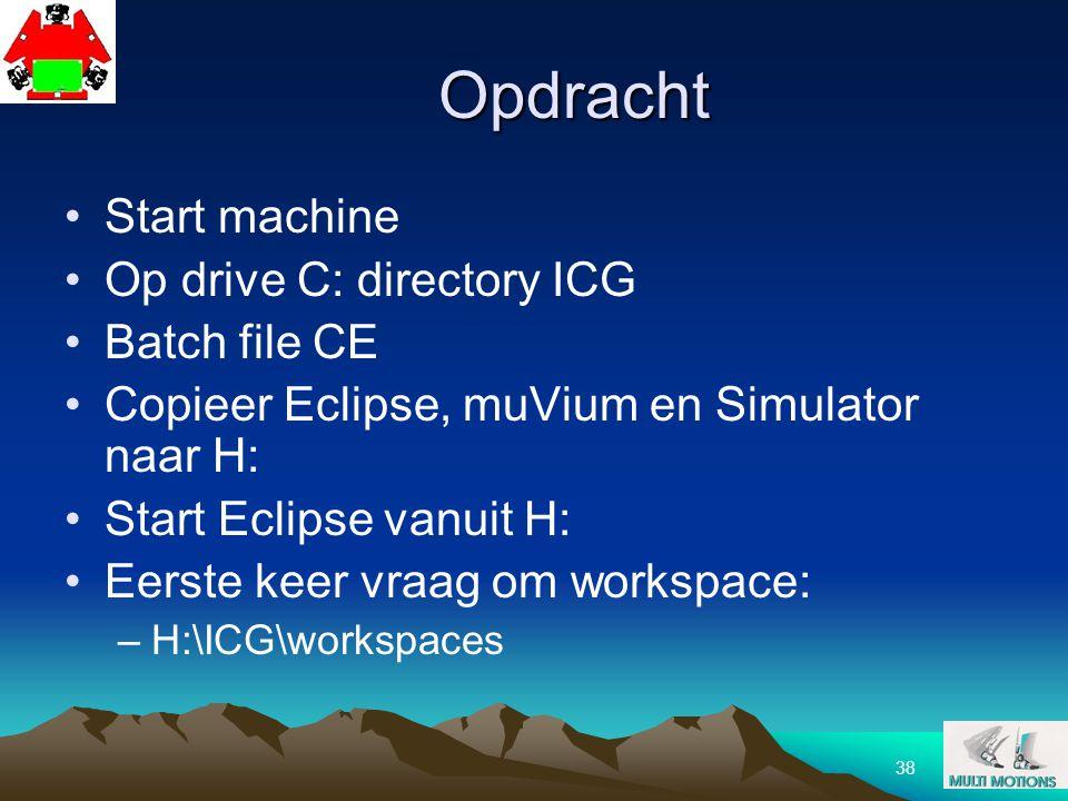 38 Opdracht Start machine Op drive C: directory ICG Batch file CE Copieer Eclipse, muVium en Simulator naar H: Start Eclipse vanuit H: Eerste keer vra