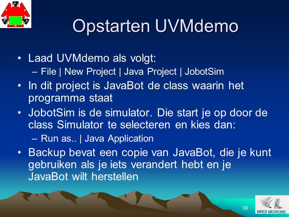 39 Opstarten UVMdemo Laad UVMdemo als volgt: –File | New Project | Java Project | JobotSim In dit project is JavaBot de class waarin het programma sta