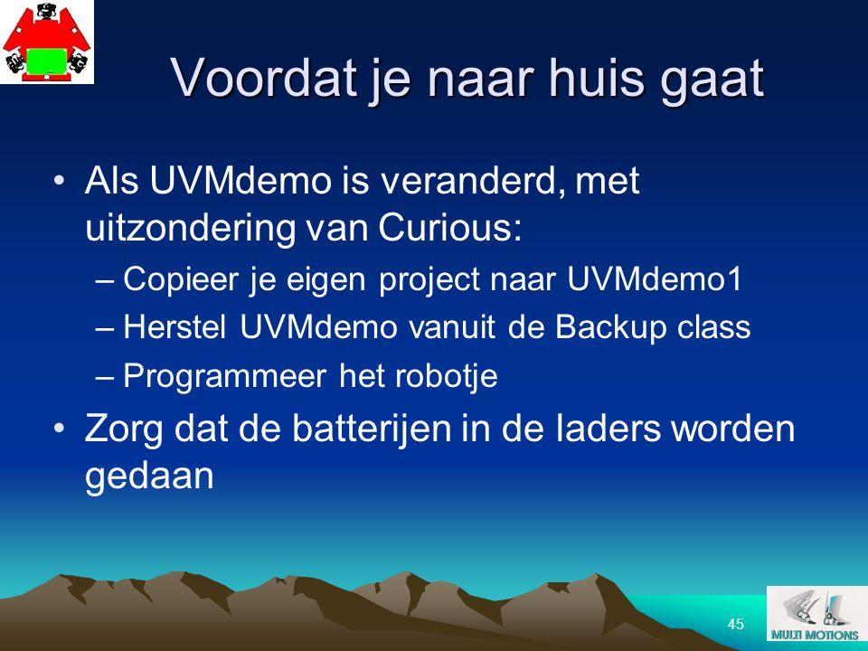 45 Voordat je naar huis gaat Als UVMdemo is veranderd, met uitzondering van Curious: –Copieer je eigen project naar UVMdemo1 –Herstel UVMdemo vanuit d