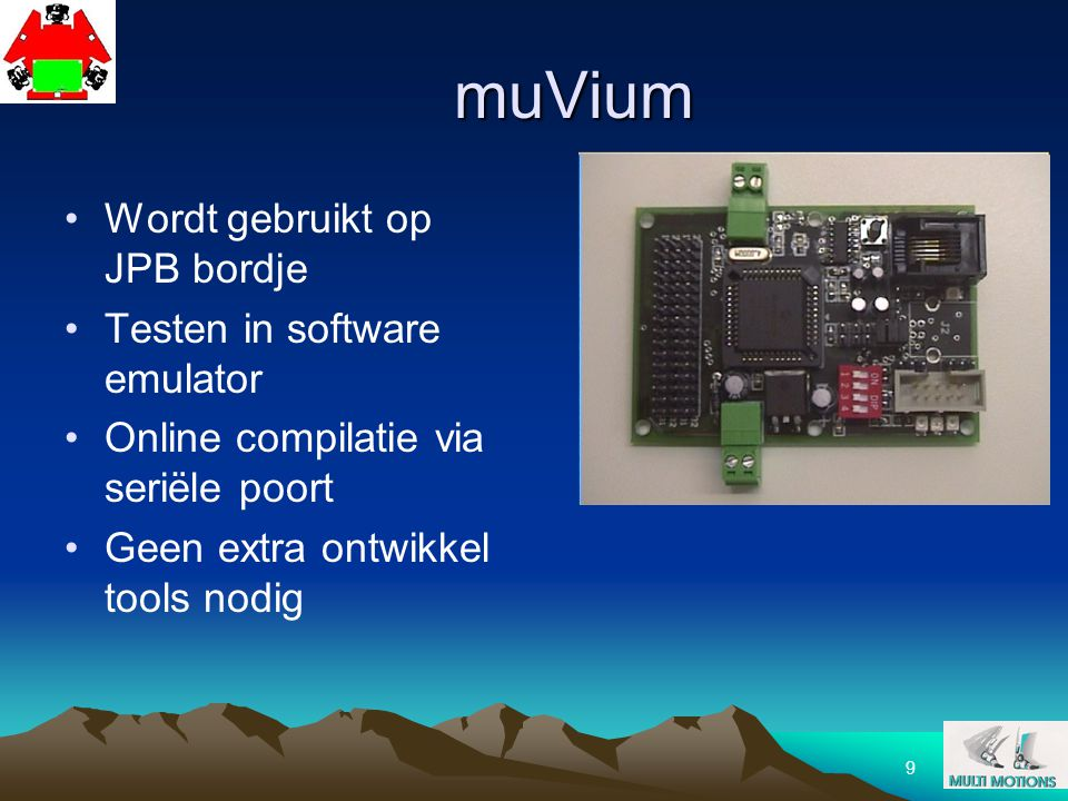 9 muVium Wordt gebruikt op JPB bordje Testen in software emulator Online compilatie via seriële poort Geen extra ontwikkel tools nodig