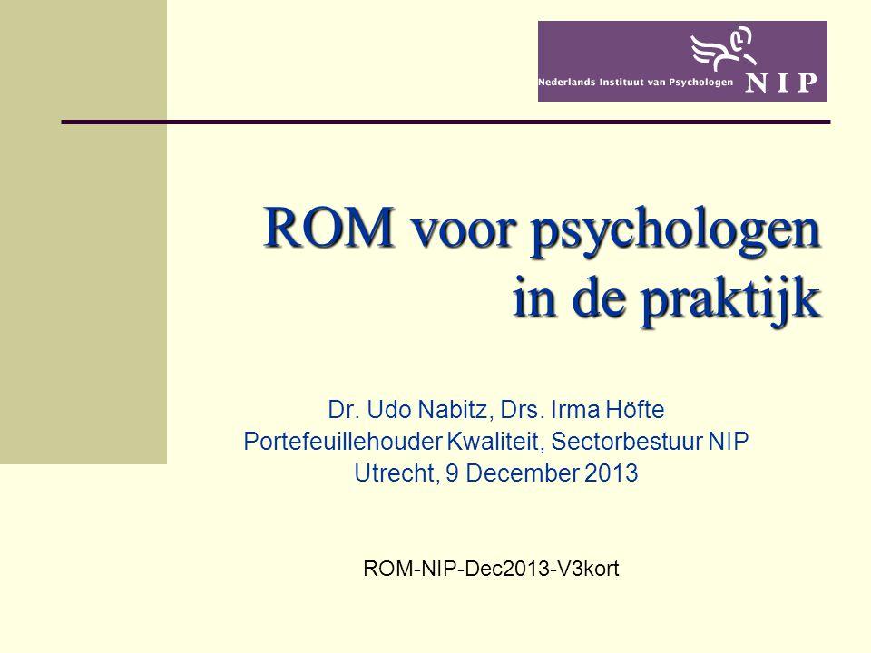 ROM voor psychologen in de praktijk Dr. Udo Nabitz, Drs. Irma Höfte Portefeuillehouder Kwaliteit, Sectorbestuur NIP Utrecht, 9 December 2013 ROM-NIP-D