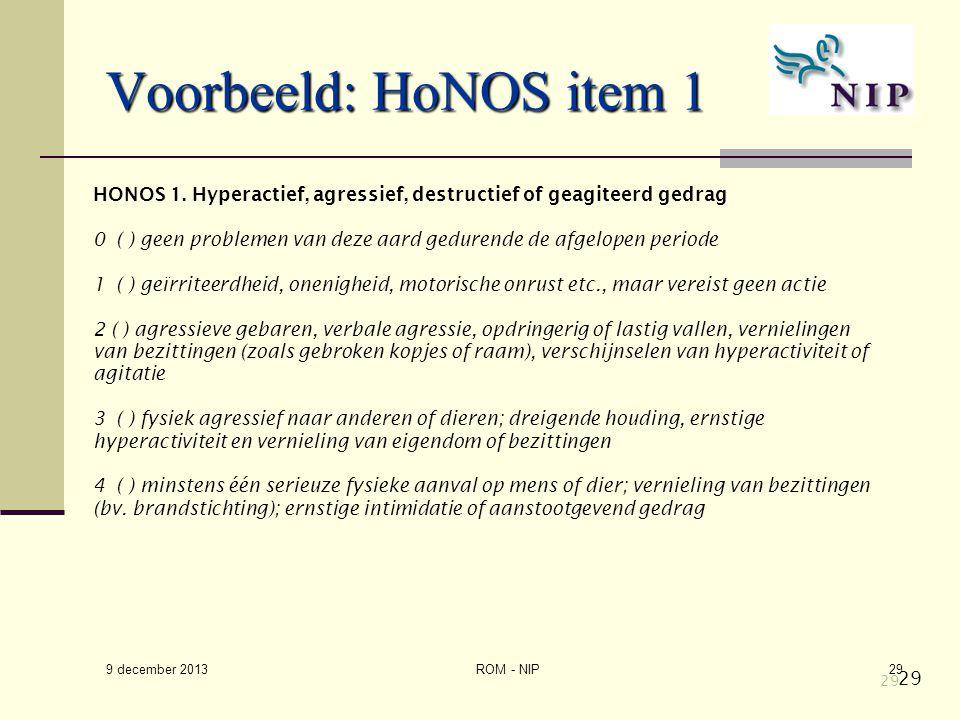 29 Voorbeeld: HoNOS item 1 HONOS 1. Hyperactief, agressief, destructief of geagiteerd gedrag 0 ( ) geen problemen van deze aard gedurende de afgelopen