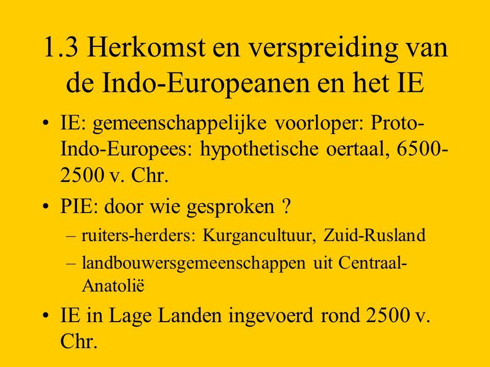 1.3 Herkomst en verspreiding van de Indo-Europeanen en het IE IE: gemeenschappelijke voorloper: Proto- Indo-Europees: hypothetische oertaal, 6500- 250