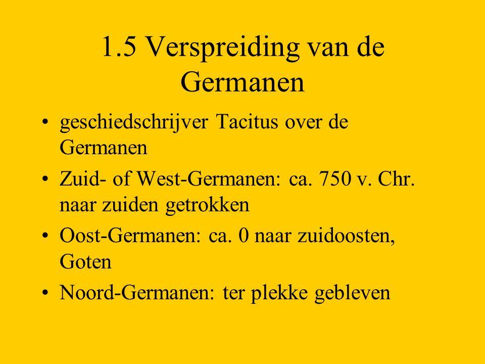 1.5 Verspreiding van de Germanen geschiedschrijver Tacitus over de Germanen Zuid- of West-Germanen: ca. 750 v. Chr. naar zuiden getrokken Oost-Germane
