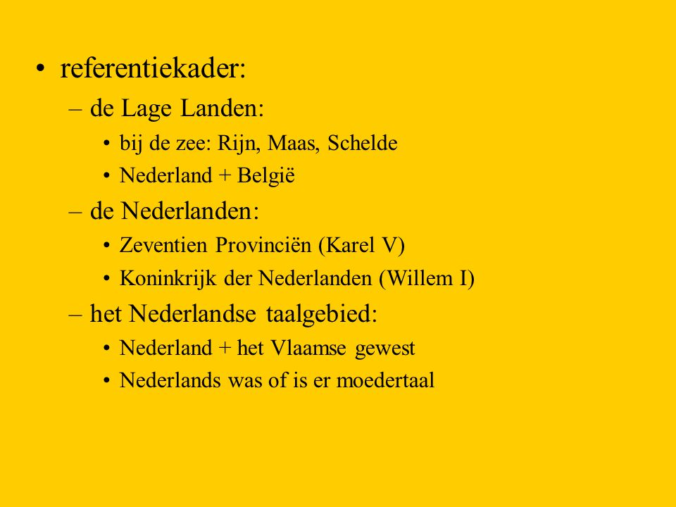 referentiekader: –de Lage Landen: bij de zee: Rijn, Maas, Schelde Nederland + België –de Nederlanden: Zeventien Provinciën (Karel V) Koninkrijk der Ne