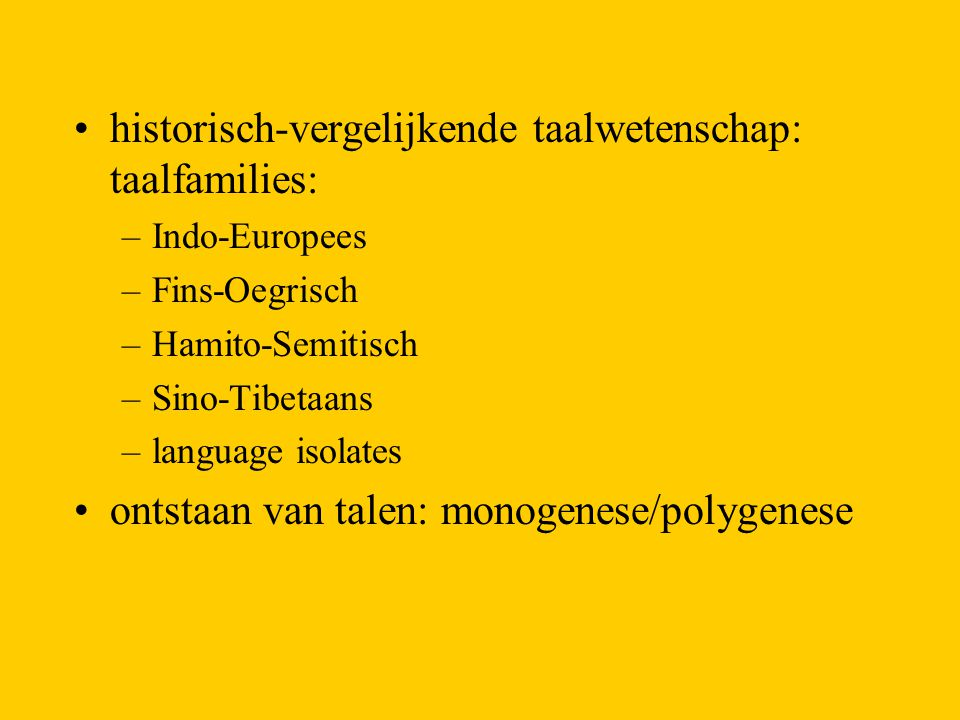 historisch-vergelijkende taalwetenschap: taalfamilies: –Indo-Europees –Fins-Oegrisch –Hamito-Semitisch –Sino-Tibetaans –language isolates ontstaan van