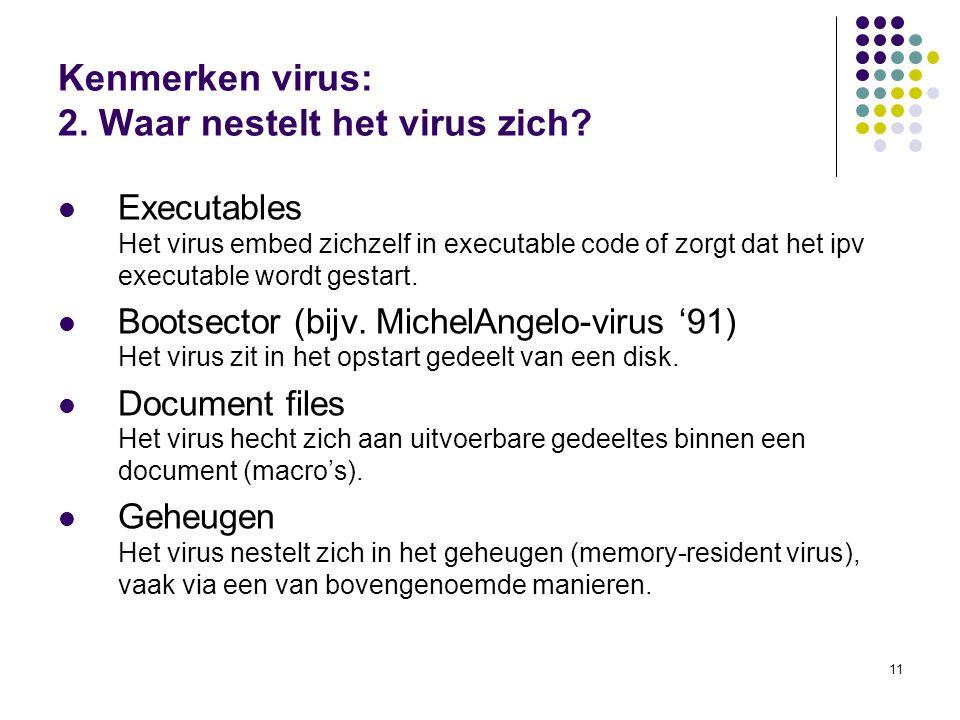 11 Kenmerken virus: 2. Waar nestelt het virus zich? Executables Het virus embed zichzelf in executable code of zorgt dat het ipv executable wordt gest