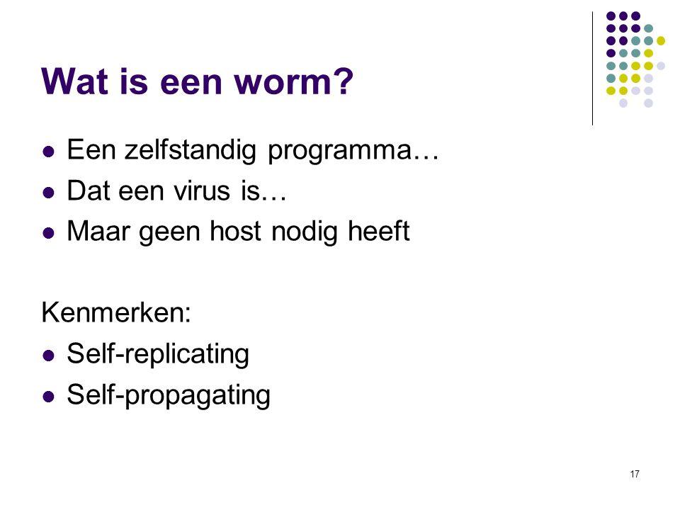17 Wat is een worm? Een zelfstandig programma… Dat een virus is… Maar geen host nodig heeft Kenmerken: Self-replicating Self-propagating