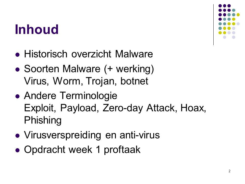 2 Inhoud Historisch overzicht Malware Soorten Malware (+ werking) Virus, Worm, Trojan, botnet Andere Terminologie Exploit, Payload, Zero-day Attack, Hoax, Phishing Virusverspreiding en anti-virus Opdracht week 1 proftaak