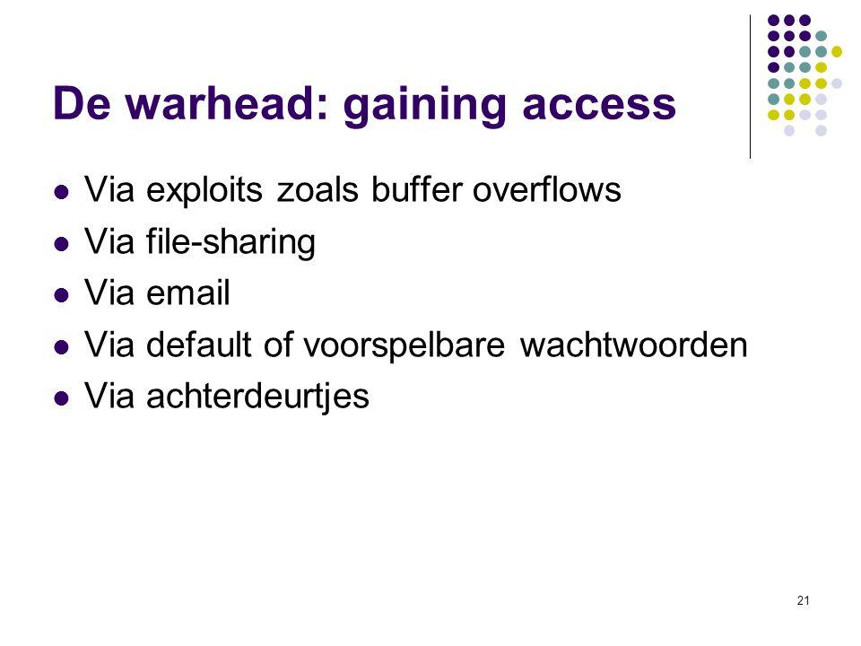 21 De warhead: gaining access Via exploits zoals buffer overflows Via file-sharing Via email Via default of voorspelbare wachtwoorden Via achterdeurtj