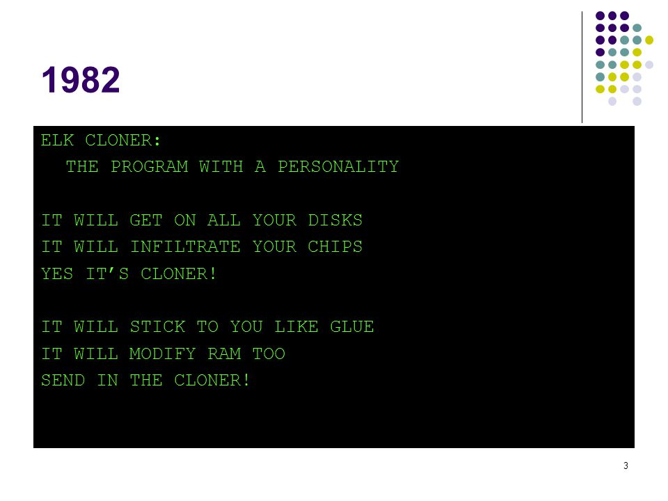 4 1982 Apple II virus Elk Cloner: The program with a personality IT WILL GET ON ALL YOUR DISKS IT WILL INFLILTRATE YOUR CHIPS YES IT'S CLONER IT WILL STICK TO YOU LIKE GLUE IT WILL MODIFY RAM TOO SEND IN THE CLONER 1983, Fred Cohen: Formal definition of Computer Virus: A program that can infect other programs by modifying them to include a, possibly evolved, version of itself 1986, Brain: first DOS virus Welcome to the Dungeon.
