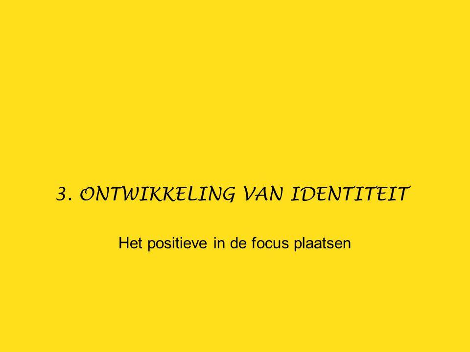 3. ONTWIKKELING VAN IDENTITEIT Het positieve in de focus plaatsen
