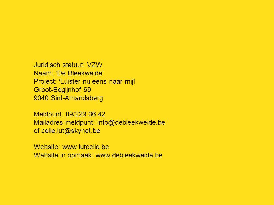 Juridisch statuut: VZW Naam: 'De Bleekweide' Project: 'Luister nu eens naar mij! Groot-Begijnhof 69 9040 Sint-Amandsberg Meldpunt: 09/229 36 42 Mailad