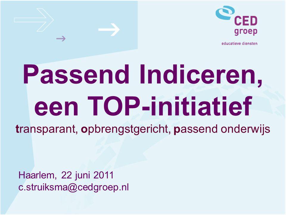 Passend Indiceren, een TOP-initiatief transparant, opbrengstgericht, passend onderwijs Haarlem, 22 juni 2011 c.struiksma@cedgroep.nl