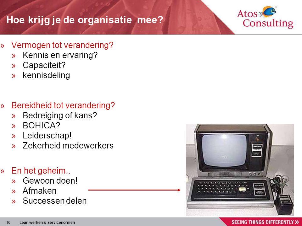 16 Lean werken & Servicenormen Hoe krijg je de organisatie mee? »Vermogen tot verandering? »Kennis en ervaring? »Capaciteit? »kennisdeling »Bereidheid