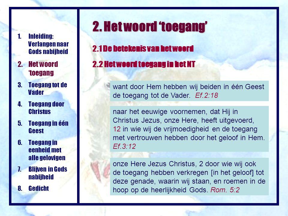 2. Het woord 'toegang' 2.1 De betekenis van het woord 2.2 Het woord toegang in het NT want door Hem hebben wij beiden in één Geest de toegang tot de V