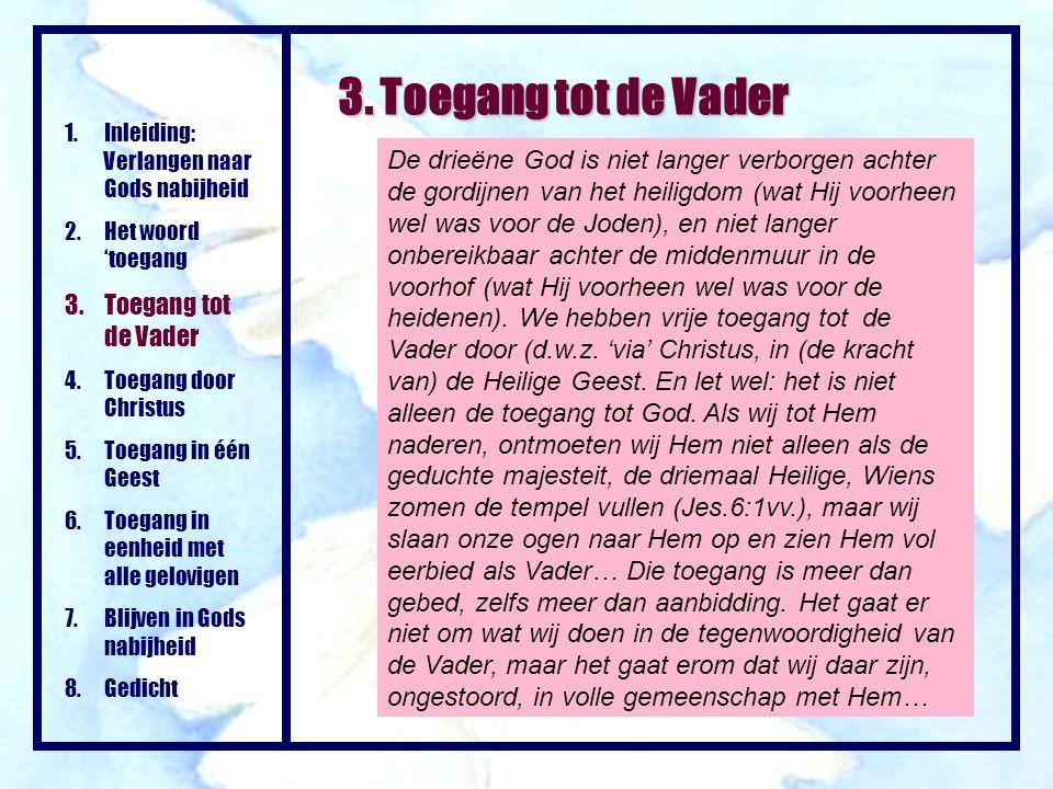 3. Toegang tot de Vader 1.Inleiding: Verlangen naar Gods nabijheid 2.Het woord 'toegang 3.Toegang tot de Vader 4.Toegang door Christus 5.Toegang in éé