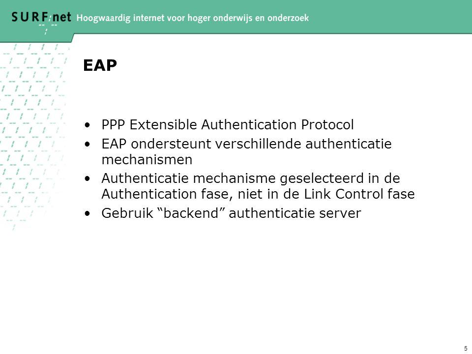 5 EAP PPP Extensible Authentication Protocol EAP ondersteunt verschillende authenticatie mechanismen Authenticatie mechanisme geselecteerd in de Authentication fase, niet in de Link Control fase Gebruik backend authenticatie server