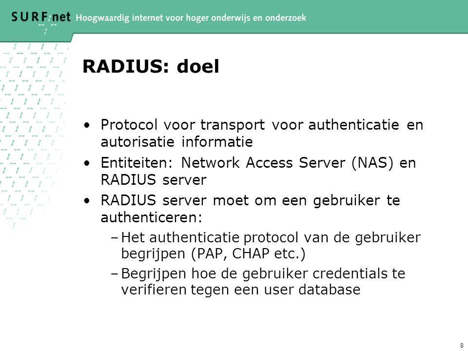 8 RADIUS: doel Protocol voor transport voor authenticatie en autorisatie informatie Entiteiten: Network Access Server (NAS) en RADIUS server RADIUS server moet om een gebruiker te authenticeren: –Het authenticatie protocol van de gebruiker begrijpen (PAP, CHAP etc.) –Begrijpen hoe de gebruiker credentials te verifieren tegen een user database