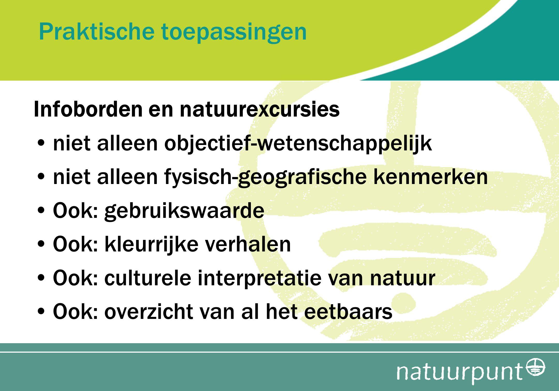 Praktische toepassingen Infoborden en natuurexcursies niet alleen objectief-wetenschappelijk niet alleen fysisch-geografische kenmerken Ook: gebruiksw