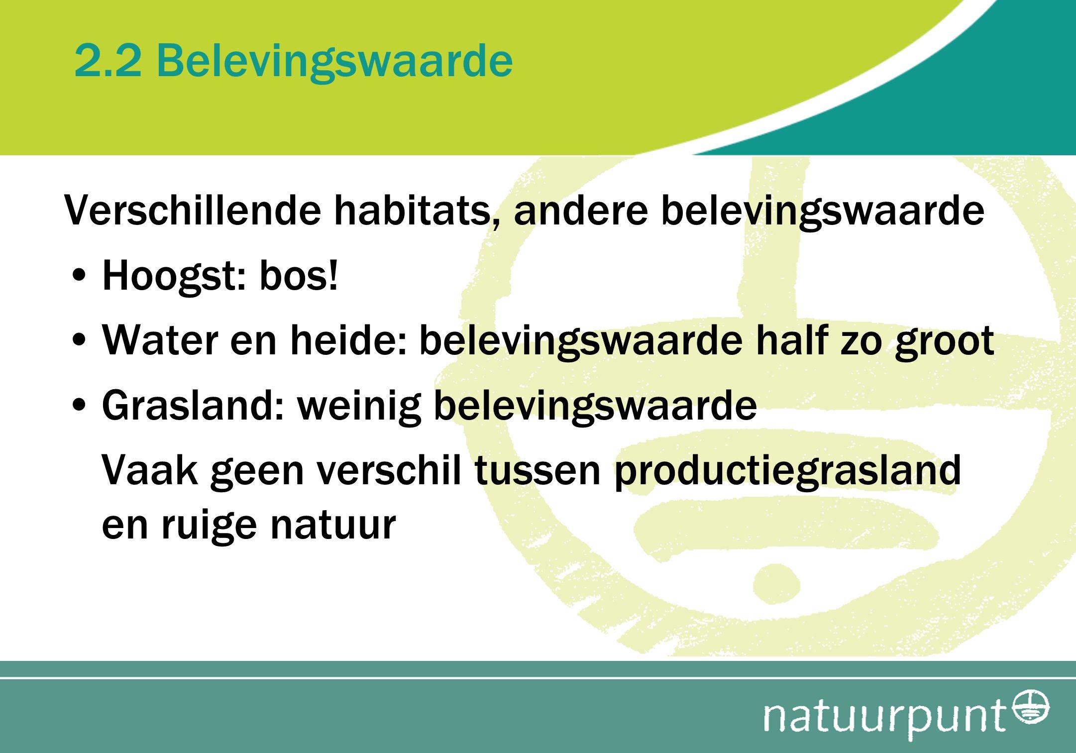 2.2 Belevingswaarde Verschillende habitats, andere belevingswaarde Hoogst: bos! Water en heide: belevingswaarde half zo groot Grasland: weinig belevin