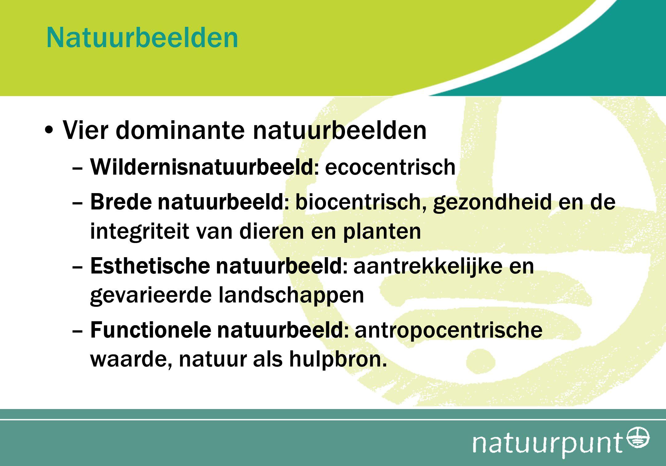 Natuurbeelden Vier dominante natuurbeelden –Wildernisnatuurbeeld: ecocentrisch –Brede natuurbeeld: biocentrisch, gezondheid en de integriteit van dier