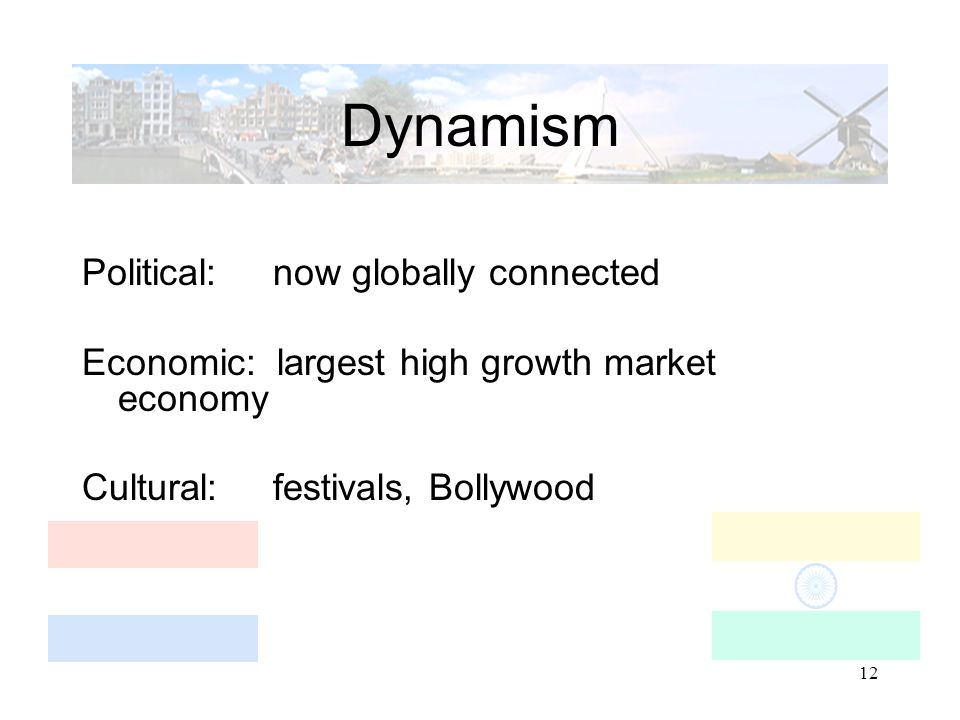 12 Dynamism Political: now globally connected Economic: largest high growth market economy Cultural: festivals, Bollywood