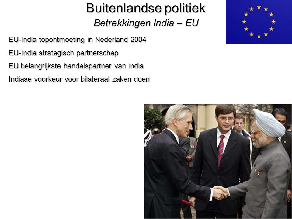 36 Buitenlandse politiek Betrekkingen India – EU EU-India topontmoeting in Nederland 2004 EU-India strategisch partnerschap EU belangrijkste handelspartner van India Indiase voorkeur voor bilateraal zaken doen