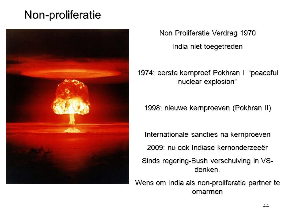 44 Non-proliferatie Non Proliferatie Verdrag 1970 India niet toegetreden 1974: eerste kernproef Pokhran I peaceful nuclear explosion 1998: nieuwe kernproeven (Pokhran II) Internationale sancties na kernproeven 2009: nu ook Indiase kernonderzeeër Sinds regering-Bush verschuiving in VS- denken.