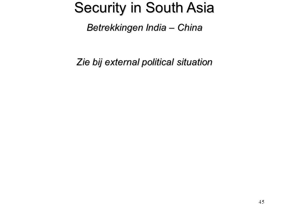 45 Security in South Asia Betrekkingen India – China Zie bij external political situation